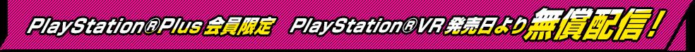PlayStation®Plus会員限定 PlayStation®VR発売日より 無償配信!